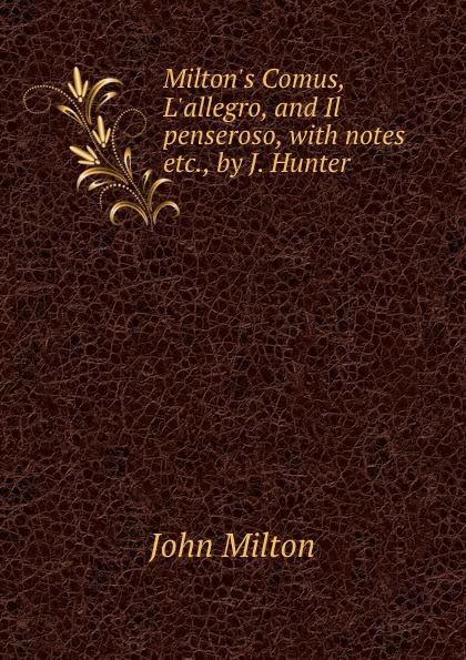 John Milton Milton.s Comus, L.allegro, and Il penseroso, with notes etc., by J. Hunter