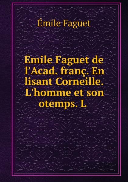 Emile Faguet Emile Faguet de l.Acad. franc. En lisant Corneille. L.homme et son otemps. L . emile faguet emile faguet de l acad franc en lisant corneille l homme et son otemps l