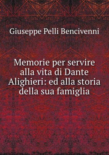 Giuseppe Pelli Bencivenni Memorie per servire alla vita di Dante Alighieri: ed alla storia della sua famiglia giorgio giulini memorie spettanti alla storia al governo ed alla descrizione della citta e 5