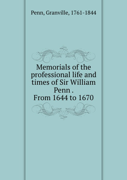 Granville Penn Memorials of the professional life and times of Sir William Penn . From 1644 to 1670 william penn cresson the cossacks