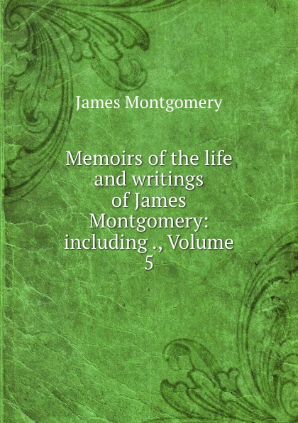 Montgomery James Memoirs of the life and writings of James Montgomery: including ., Volume 5 brown william montgomery communism and christianism