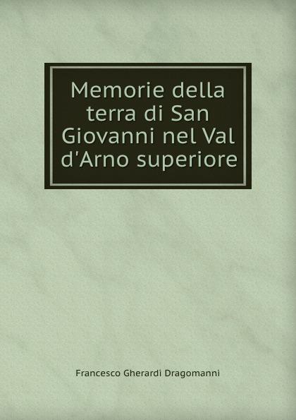 Francesco Gherardi Dragomanni Memorie della terra di San Giovanni nel Val d.Arno superiore