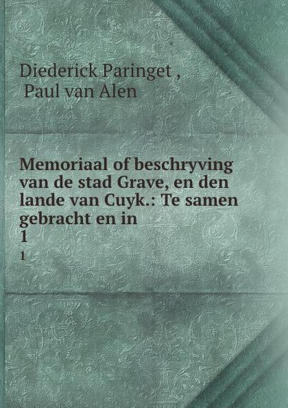Diederick Paringet Memoriaal of beschryving van de stad Grave, en den lande van Cuyk.: Te samen gebracht en in . 1 diederick paringet memoriaal of beschryving van de stad grave en den lande van cuyk te samen gebracht en in 1