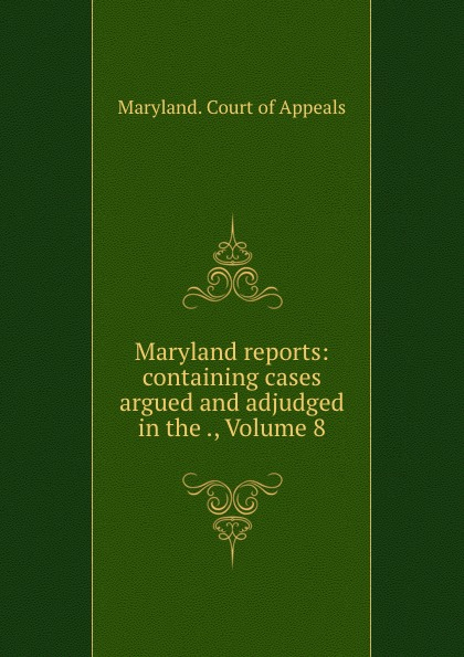 Maryland. Court of Appeals Maryland reports: containing cases argued and adjudged in the ., Volume 8