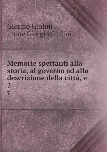 Giorgio Giulini Memorie spettanti alla storia, al governo ed alla descrizione della citta, e . 7 giorgio giulini memorie spettanti alla storia al governo ed alla descrizione della citta e 3
