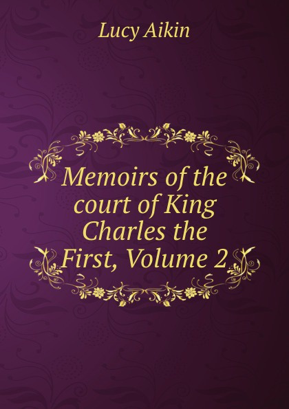 Lucy Aikin Memoirs of the court of King Charles the First, Volume 2 lucy aikin memoirs of the court of king james the first volume 2