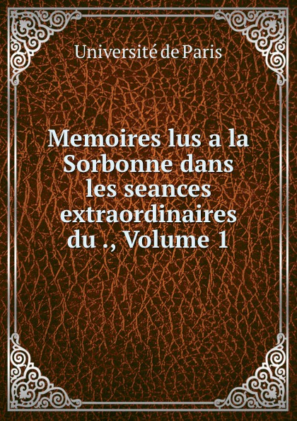 Memoires lus a la Sorbonne dans les seances extraordinaires du ., Volume 1