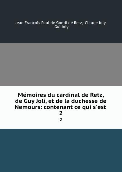 цена на Jean François Paul de Gondi de Retz Memoires du cardinal de Retz, de Guy Joli, et de la duchesse de Nemours: contenant ce qui s.est . 2