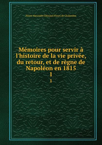 Pierre Alexandre Édouard Fleury de Chaboulon Memoires pour servir a l.histoire de la vie privee, du retour, et de regne de Napoleon en 1815. 1