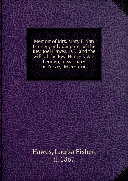 Louisa Fisher Hawes Memoir of Mrs. Mary E. Van Lennep, only daughter of the Rev. Joel Hawes, D.D. and the wife of the Rev. Henry J. Van Lennep, missionary in Turkey. Microform