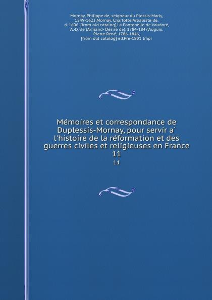 Philippe de Mornay Memoires et correspondance de Duplessis-Mornay, pour servir a l.histoire de la reformation et des guerres civiles et religieuses en France. 11