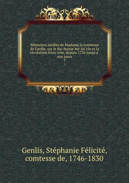 Stéphanie Félicité Genlis Memoires inedits de Madame la comtesse de Genlis, sur le dix-huitieme siecle et la revolution francoise, depuis 1756 jusqu.a nos jours. 7 memoires inedits de madame la comtesse de genlis sur le dix huitieme siecle et la revolution francaise depuis 1756 jusqu a nos jours volume 4 french edition
