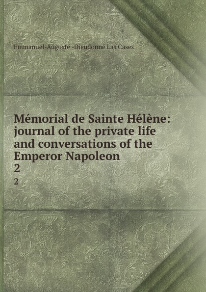 Emmanuel-Auguste Dieudonné Las Cases Memorial de Sainte Helene: journal of the private life and conversations of the Emperor Napoleon . 2 cases emmanuel auguste dieudonné las the life exile and conversations of the emperor napoleon volume 1