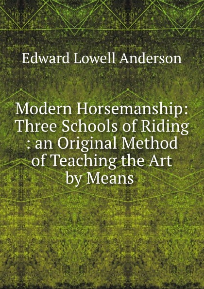 Edward L. Anderson Modern Horsemanship: Three Schools of Riding : an Original Method of Teaching the Art by Means .