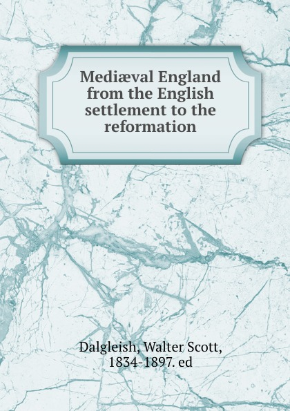 Walter Scott Dalgleish Mediaeval England from the English settlement to the reformation c dixon scott contesting the reformation