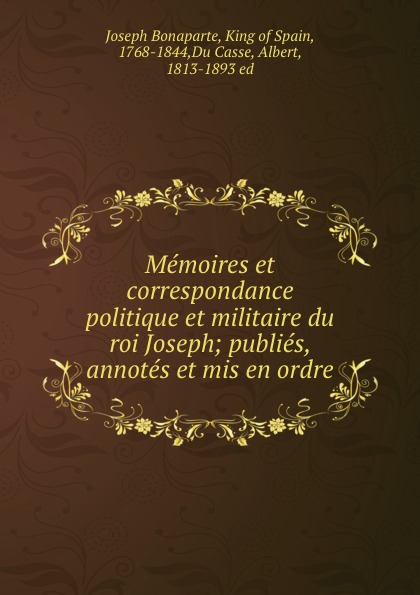 Memoires et correspondance politique et militaire du roi Joseph; publies, annotes et mis en ordre