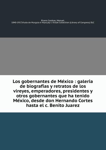 Rivera Cambas Los gobernantes de Mexico : galeria de biografias y retratos de los vireyes, emperadores, presidentes y otros gobernantes que ha tenido Mexico, desde don Hernando Cortes hasta el c. Benito Juarez