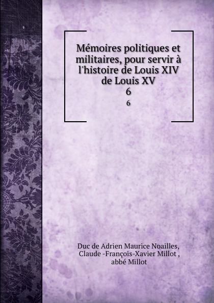 Adrien Maurice Noailles Memoires politiques et militaires, pour servir a l.histoire de Louis XIV . de Louis XV. 6