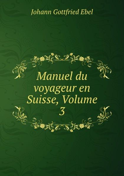 Johann Gottfried Ebel Manuel du voyageur en Suisse, Volume 3 цены