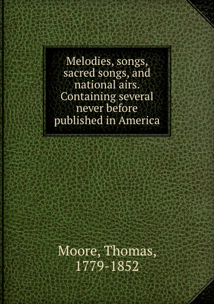 Thomas Moore Melodies, songs, sacred songs, and national airs. Containing several never before published in America thomas moore irish melodies national airs sacred songs ballads songs etc