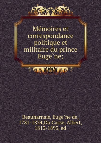 Eugène de Beauharnais Memoires et correspondance politique et militaire du prince Eugene;