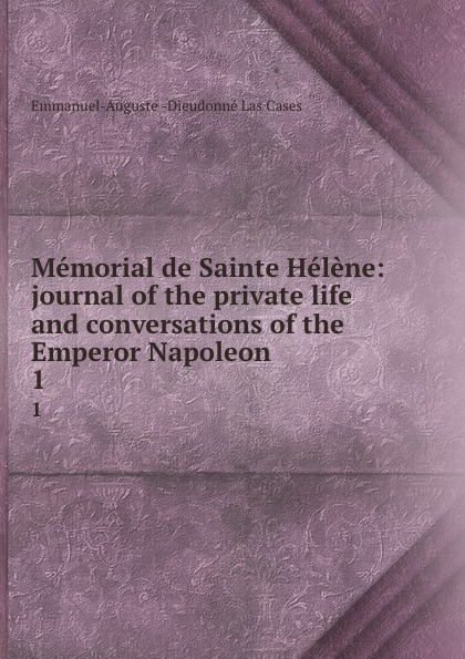 Emmanuel-Auguste Dieudonné Las Cases Memorial de Sainte Helene: journal of the private life and conversations of the Emperor Napoleon . 1 cases emmanuel auguste dieudonné las the life exile and conversations of the emperor napoleon volume 1
