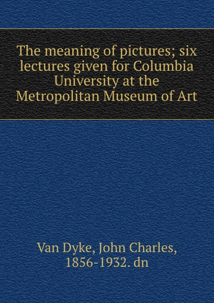 Van Dyke The meaning of pictures; six lectures given for Columbia University at the Metropolitan Museum of Art van dyke parks van dyke parks clang of the yankee reaper