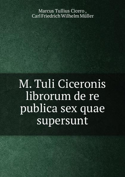 Marcus Tullius Cicero M. Tuli Ciceronis librorum de re publica sex quae supersunt tuli