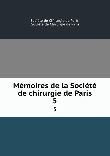 Memoires de la Societe de chirurgie de Paris. 5