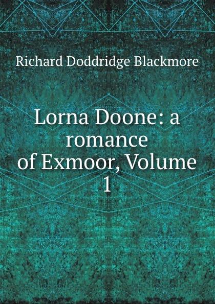 R. D. Blackmore Lorna Doone: a romance of Exmoor, Volume 1 r d blackmore lorna doone a romance of exmoor
