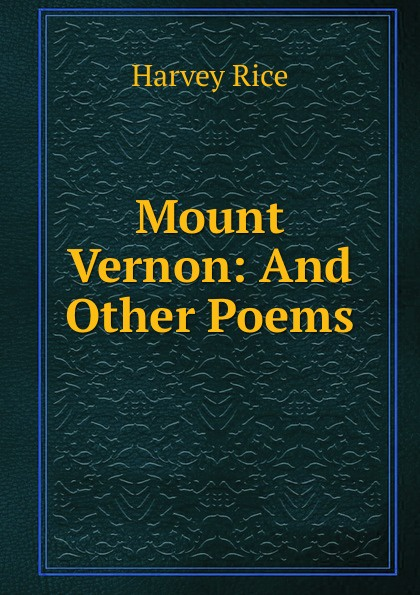 Harvey Rice Mount Vernon: And Other Poems rice harvey 1800 1891 mount vernon and other poems