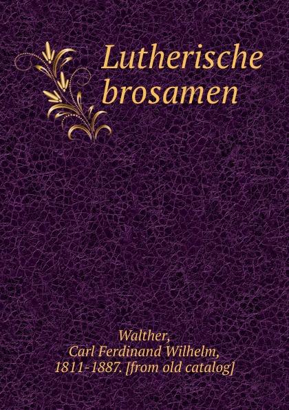 Carl Ferdinand Wilhelm Walther Lutherische brosamen