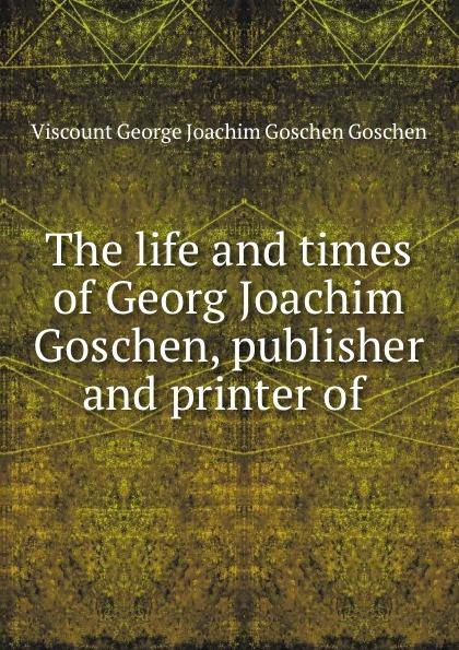 Viscount George Joachim Goschen Goschen The life and times of Georg Joachim Goschen, publisher and printer of . goschen george joachim reports and speeches on local taxation