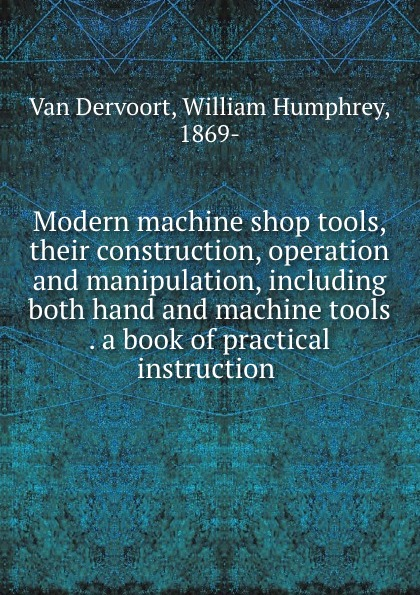 Van Dervoort Modern machine shop tools, their construction, operation and manipulation, including both hand and machine tools . a book of practical instruction