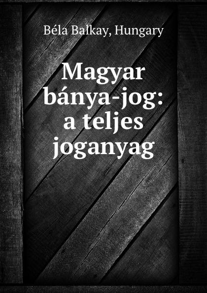 Béla Balkay Magyar banya-jog: a teljes joganyag béla balkay magyar banya jog a teljes joganyag