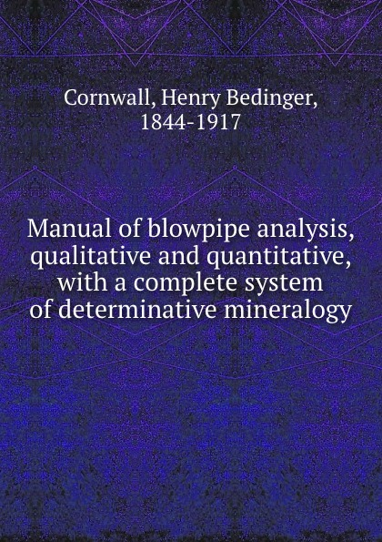 Henry Bedinger Cornwall Manual of blowpipe analysis, qualitative and quantitative, with a complete system of determinative mineralogy henry minchin noad chemical manipulation and analysis qualitative and quantitative