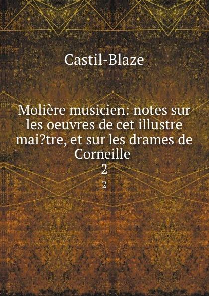 Castil-Blaze Moliere musicien: notes sur les oeuvres de cet illustre mai.tre, et sur les drames de Corneille . 2 castil blaze l academie imperiale de musique french edition