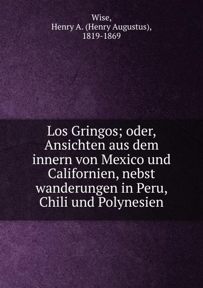 Henry Augustus Wise Los Gringos; oder, Ansichten aus dem innern von Mexico und Californien, nebst wanderungen in Peru, Chili und Polynesien
