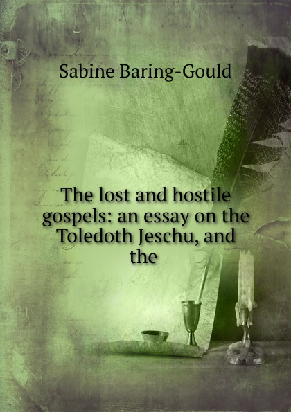 Sabine Baring-Gould The lost and hostile gospels: an essay on the Toledoth Jeschu, and the . baring gould sabine lost and hostile gospels