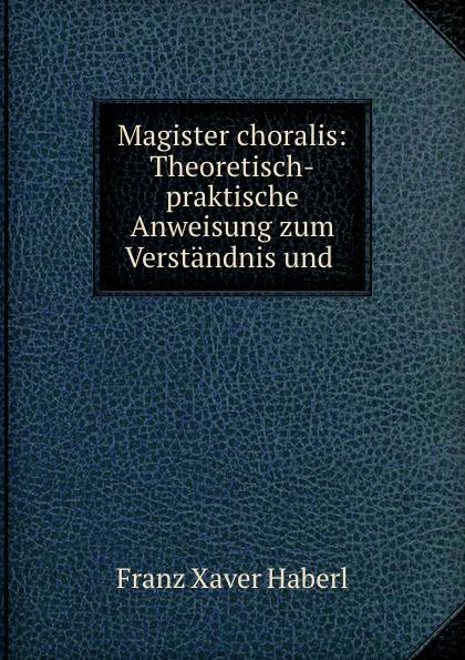 Franz Xaver Haberl Magister choralis: Theoretisch-praktische Anweisung zum Verstandnis und . j allgaier neue theoretisch praktische anweisung zum schachspiele in tabellen bearb