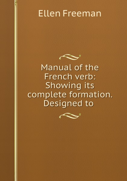 Ellen Freeman Manual of the French verb: Showing its complete formation. Designed to . r austin freeman osirise silm