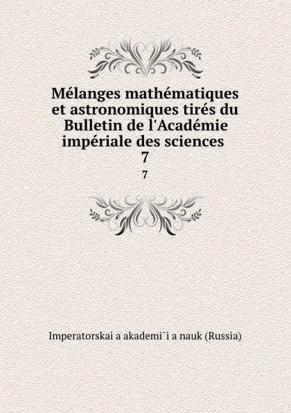Imperatorskaia akademiia nauk Russia Melanges mathematiques et astronomiques tires du Bulletin de l.Academie imperiale des sciences . 7 imperatorskaia akademiia nauk russia bulletin de l academie imperiale des sciences de st petersbourg 33