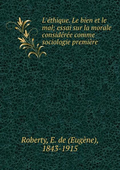 Eugène Roberty L.ethique. Le bien et le mal; essai sur la morale consideree comme sociologie premiere eugène de roberty la sociologie