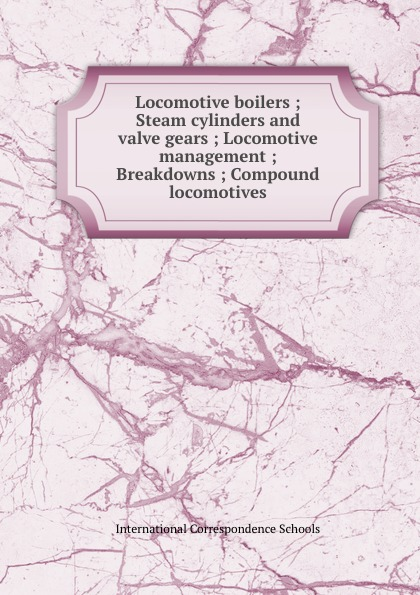 Locomotive boilers ; Steam cylinders and valve gears ; Locomotive management ; Breakdowns ; Compound locomotives