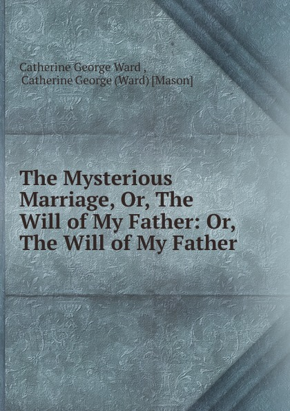 лучшая цена Catherine George Ward The Mysterious Marriage, Or, The Will of My Father: Or, The Will of My Father