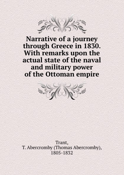 Thomas Abercromby Trant Narrative of a journey through Greece in 1830. With remarks upon the actual state of the naval and military power of the Ottoman empire