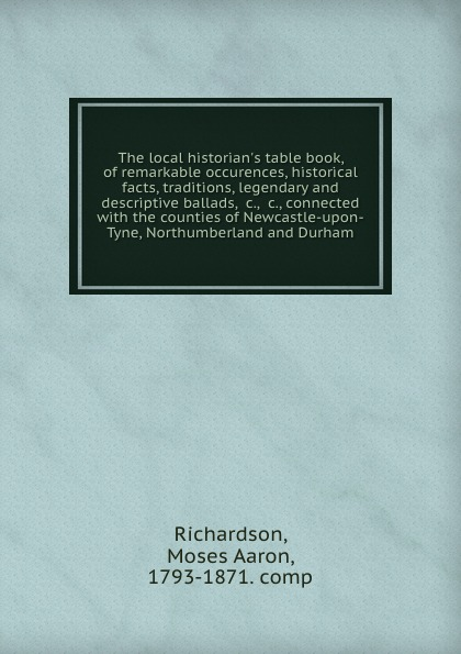 Moses Aaron Richardson The local historian.s table book, of remarkable occurences, historical facts, traditions, legendary and descriptive ballads, .c., .c., connected with the counties of Newcastle-upon-Tyne, Northumberland and Durham slayer newcastle upon tyne