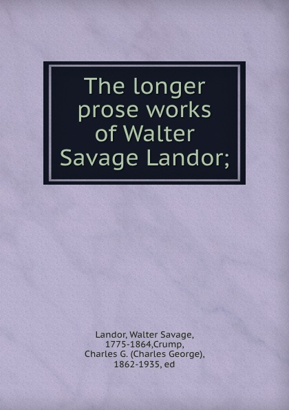 Walter Savage Landor The longer prose works of Walter Savage Landor; walter savage landor charles james fox a commentary on his life and character