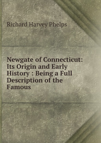 Richard Harvey Phelps Newgate of Connecticut: Its Origin and Early History : Being a Full Description of the Famous . newgate newgate brix392ch