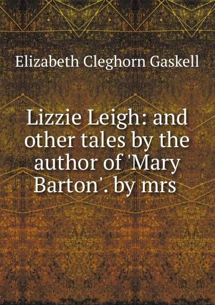 Elizabeth Cleghorn Gaskell Lizzie Leigh: and other tales by the author of .Mary Barton.. by mrs . gaskell e lizzie leigh and other stories